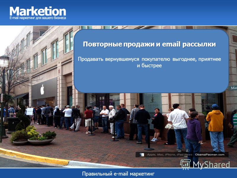 Правильный e-mail маркетинг Повторные продажи и email рассылки Повторные продажи и email рассылки Продавать вернувшемуся покупателю выгоднее, приятнее и быстрее