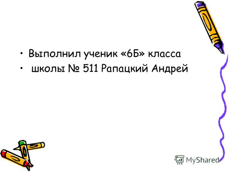 Выполнил ученик «6Б» класса школы 511 Рапацкий Андрей