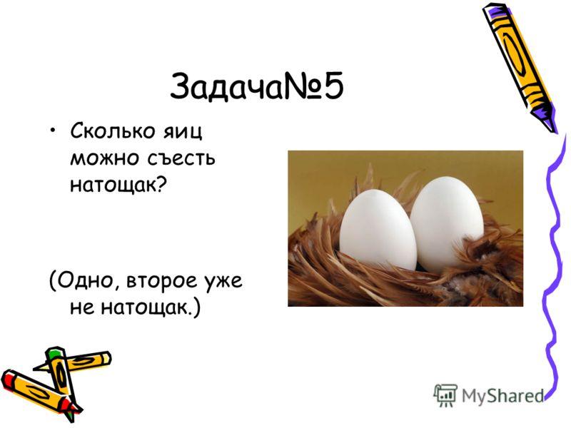 Задача 5 Сколько яиц можно съесть натощак? (Одно, второе уже не натощак.)