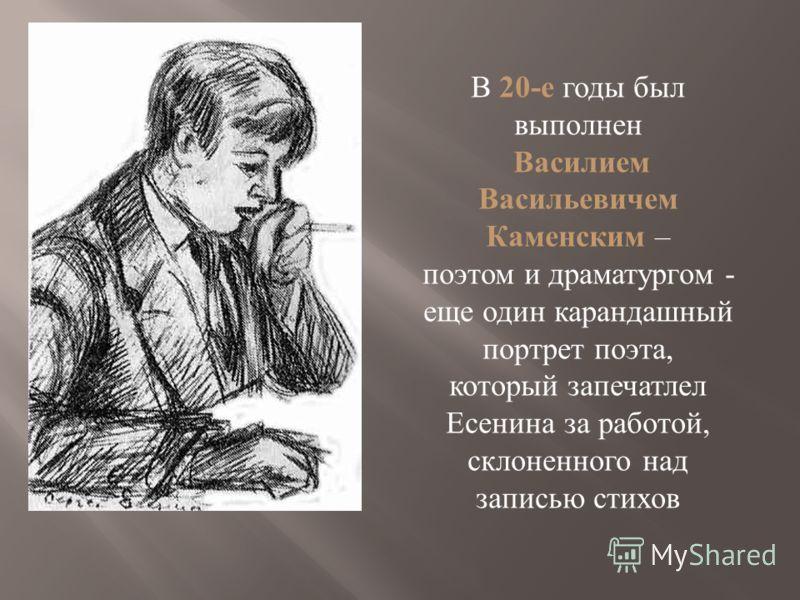В 20-е годы был выполнен Василием Васильевичем Каменским – поэтом и драматургом - еще один карандашный портрет поэта, который запечатлел Есенина за работой, склоненного над записью стихов