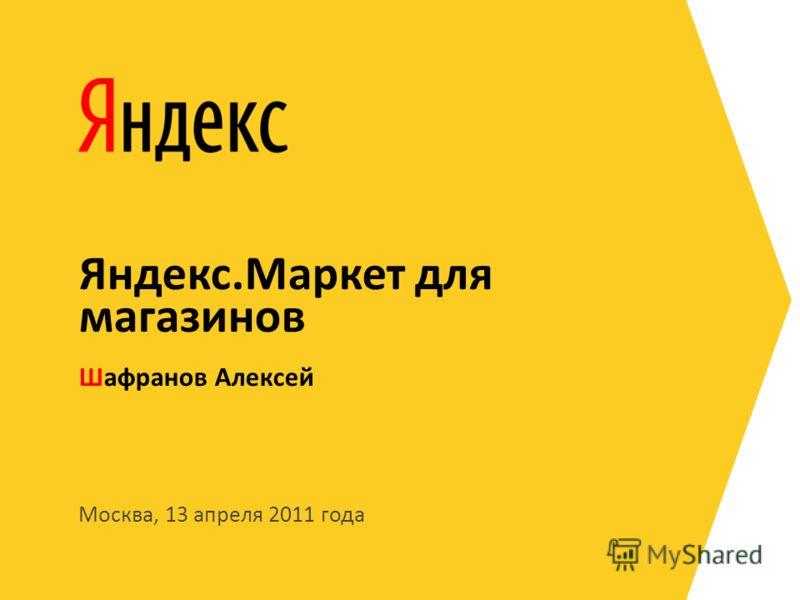 Москва, 13 апреля 2011 года Шафранов Алексей Яндекс.Маркет для магазинов