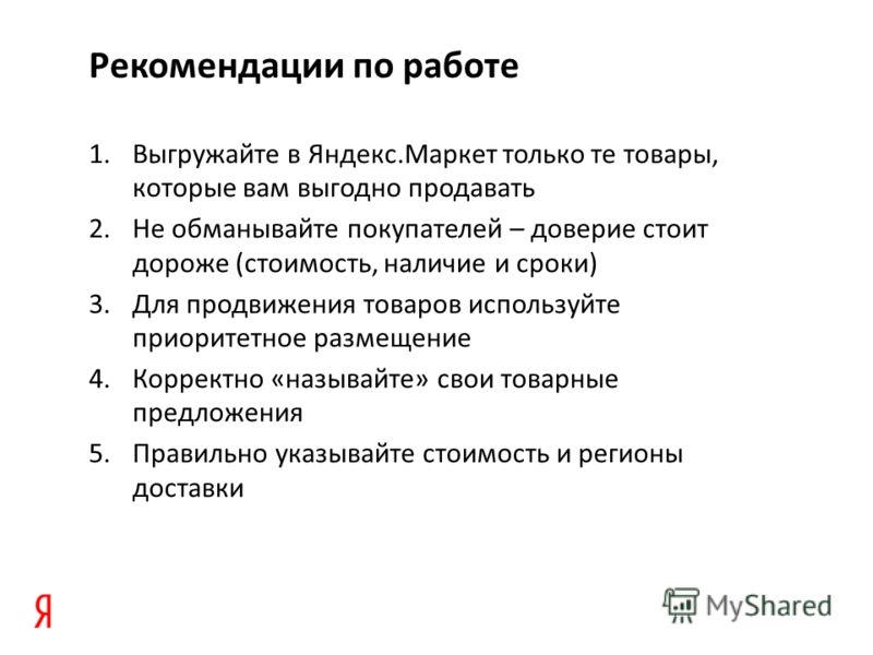 Рекомендации по работе 1. Выгружайте в Яндекс.Маркет только те товары, которые вам выгодно продавать 2. Не обманывайте покупателей – доверие стоит дороже (стоимость, наличие и сроки) 3. Для продвижения товаров используйте приоритетное размещение 4. К
