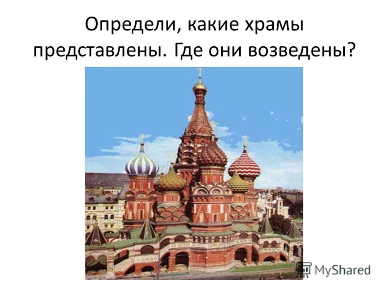Определи, какие храмы представлены. Где они возведены?