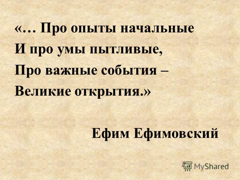 «… Про опыты начальные И про умы пытливые, Про важные события – Великие открытия.» Ефим Ефимовский