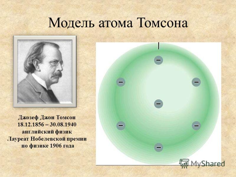Модель атома Томсона Джозеф Джон Томсон 18.12.1856 – 30.08.1940 английский физик Лауреат Нобелевской премии по физике 1906 года