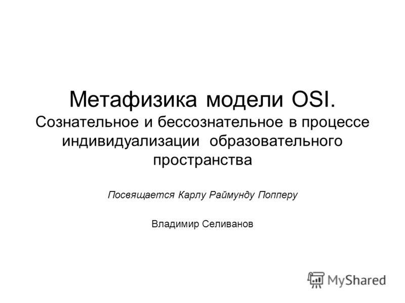 Метафизика модели OSI. Сознательное и бессознательное в процессе индивидуализации образовательного пространства Посвящается Карлу Раймунду Попперу Владимир Селиванов