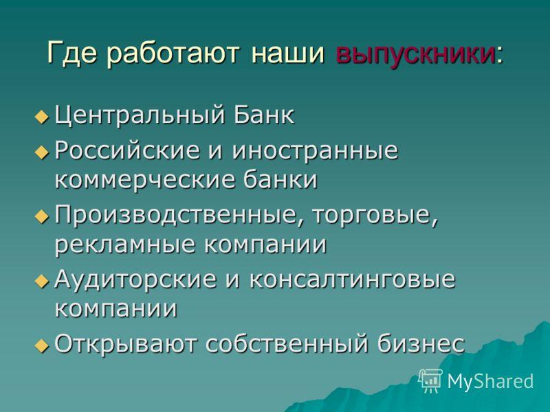 Где работают наши выпускники: Центральный Банк Центральный Банк Российские и иностранные коммерческие банки Российские и иностранные коммерческие банки Производственные, торговые, рекламные компании Производственные, торговые, рекламные компании Ауди