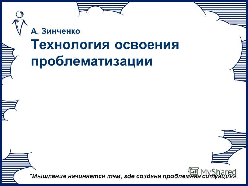 А. Зинченко Технология освоения проблематизации Мышление начинается там, где создана проблемная ситуация».
