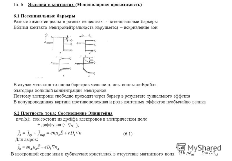 Гл. 6 Явления в контактах (Монополярная проводимость) 6.1 Потенциальные барьеры Разные хим потенциалы в разных веществах - потенциальные барьеры Вблизи контакта электронейтральность нарушается – искривление зон В случае металлов толщина барьеров мень