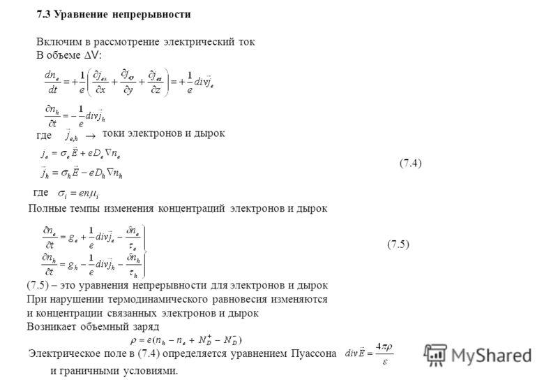 7.3 Уравнение непрерывности Включим в рассмотрение электрический ток В объеме V : где токи электронов и дырок (7.4) где Полные темпы изменения концентраций электронов и дырок (7.5) (7.5) – это уравнения непрерывности для электронов и дырок При наруше