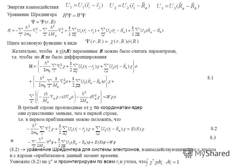 Энергия взаимодействия Уравнение Шредингера Ищем волновую функцию в виде Желательно, чтобы в ( r,R) переменные R можно было считать параметрами, т.е. чтобы по R не было дифференцирования 8.1 В третьей строке производные от по координатам ядер они сущ