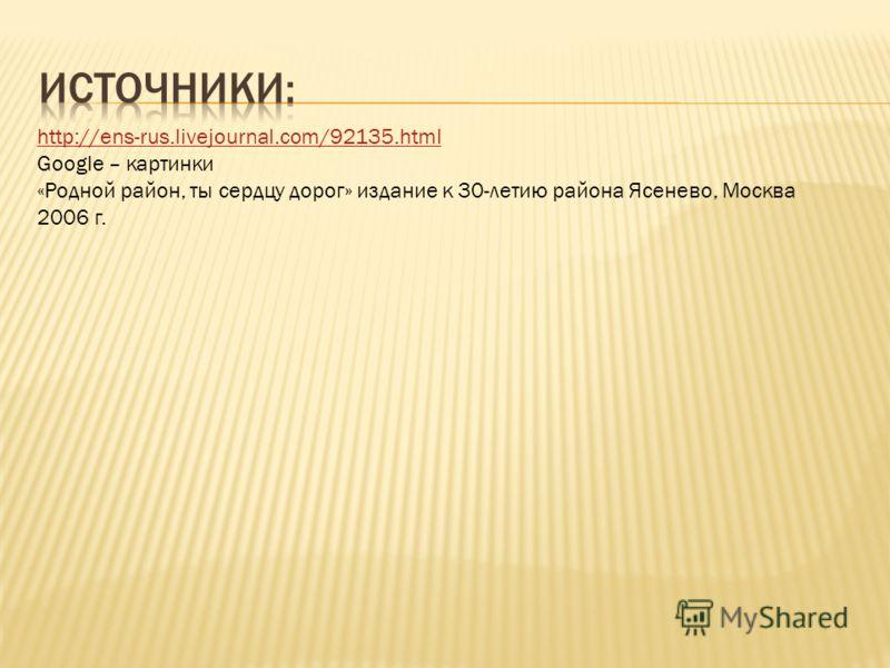 http://ens-rus.livejournal.com/92135. html Google – картинки «Родной район, ты сердцу дорог» издание к 30-летию района Ясенево, Москва 2006 г.