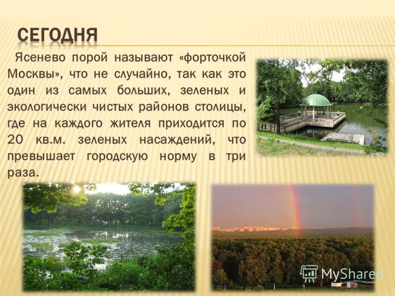 Ясенево порой называют «форточкой Москвы», что не случайно, так как это один из самых больших, зеленых и экологически чистых районов столицы, где на каждого жителя приходится по 20 кв.м. зеленых насаждений, что превышает городскую норму в три раза.