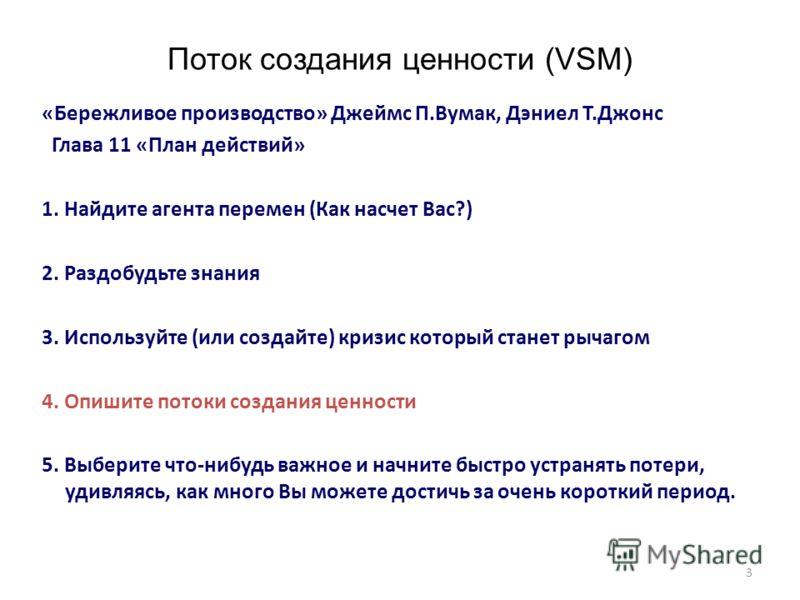 3 Поток создания ценности (VSM) «Бережливое производство» Джеймс П.Вумак, Дэниел Т.Джонс Глава 11 «План действий» 1. Найдите агента перемен (Как насчет Вас?) 2. Раздобудьте знания 3. Используйте (или создайте) кризис который станет рычагом 4. Опишите
