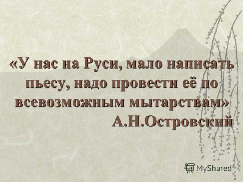 «У нас на Руси, мало написать пьесу, надо провести её по всевозможным мытарствам» А.Н.Островский