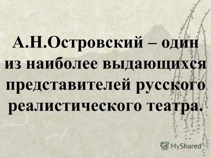 А.Н.Островский – один из наиболее выдающихся представителей русского реалистического театра.