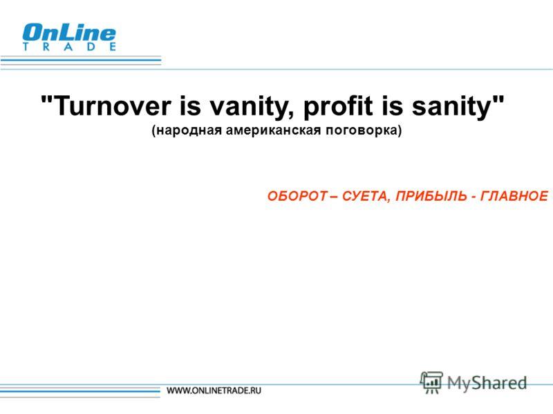 Turnover is vanity, profit is sanity (народная американская поговорка) ОБОРОТ – СУЕТА, ПРИБЫЛЬ - ГЛАВНОЕ