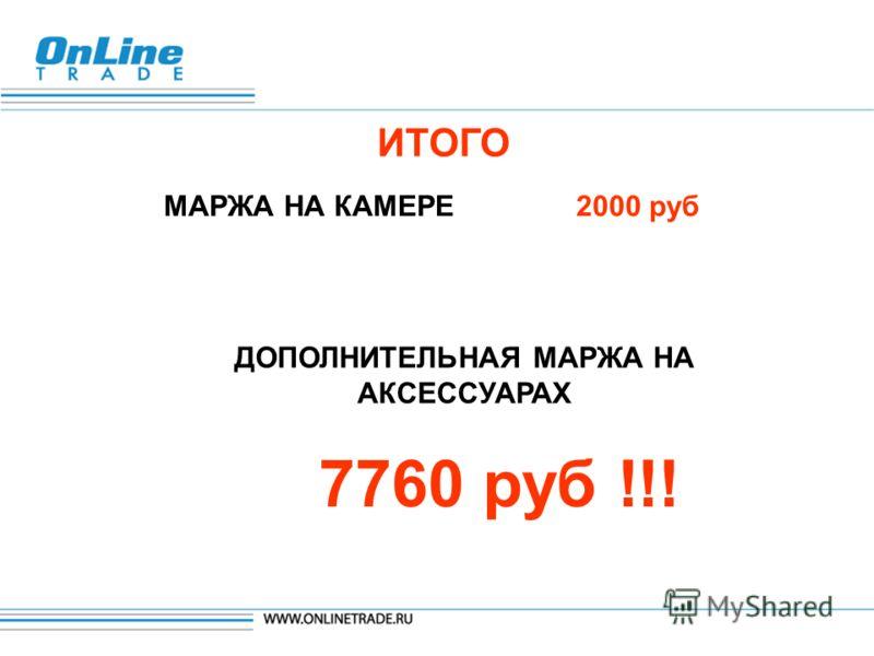 ИТОГО МАРЖА НА КАМЕРЕ 2000 руб ДОПОЛНИТЕЛЬНАЯ МАРЖА НА АКСЕССУАРАХ 7760 руб !!!