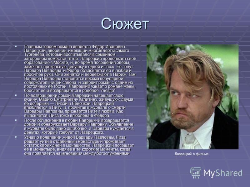 Сюжет Главным героем романа является Фёдор Иванович Лаврецкий, дворянин, имеющий многие черты самого Тургенева, который воспитывался в семейном загородном поместье тётей. Лаврецкий продолжает своё образование в Москве, и, во время посещения оперы, за