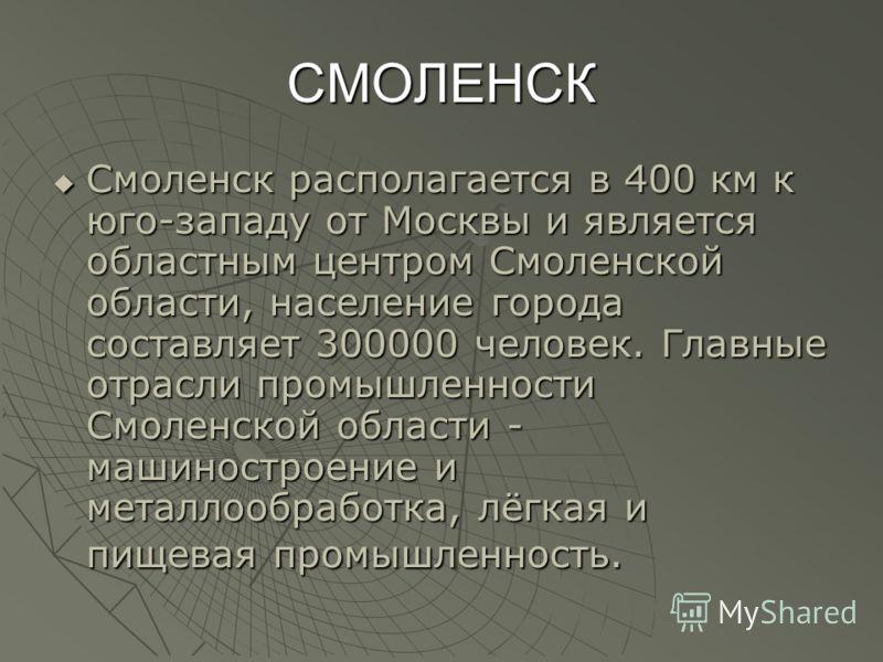 СМОЛЕНСК Смоленск располагается в 400 км к юго-западу от Москвы и является областным центром Смоленской области, население города составляет 300000 человек. Главные отрасли промышленности Смоленской области - машиностроение и металлообработка, лёгкая