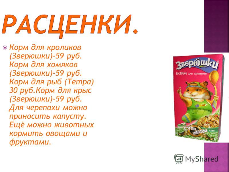 Корм для кроликов (Зверюшки)-59 руб. Корм для хомяков (Зверюшки)-59 руб. Корм для рыб (Тетра) 30 руб.Корм для крыс (Зверюшки)-59 руб. Для черепахи можно приносить капусту. Ещё можно животных кормить овощами и фруктами.