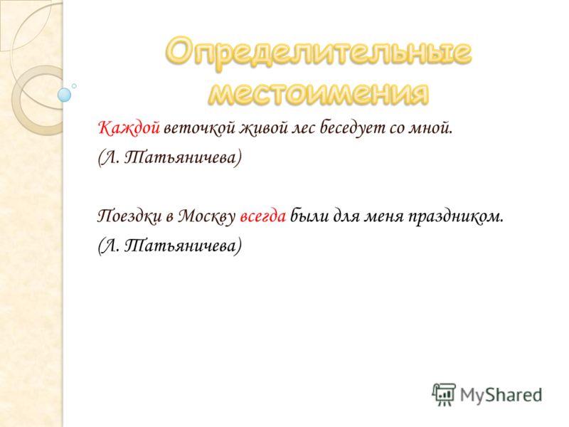 Каждой веточкой живой лес беседует со мной. (Л. Татьяничева) Поездки в Москву всегда были для меня праздником. (Л. Татьяничева)