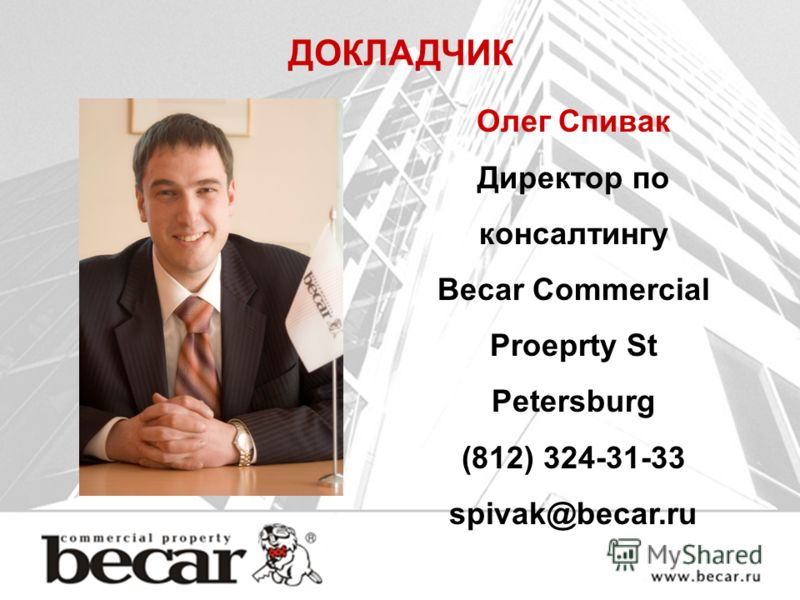 ДОКЛАДЧИК Олег Спивак Директор по консалтингу Becar Commercial Proeprty St Petersburg (812) 324-31-33 spivak@becar.ru