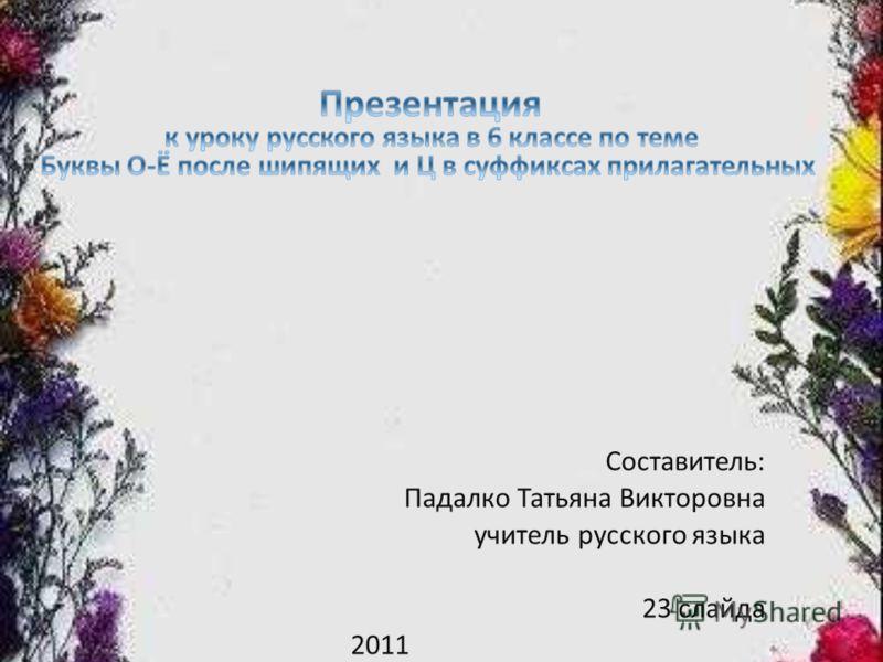 Составитель: Падалко Татьяна Викторовна учитель русского языка 23 слайда 2011