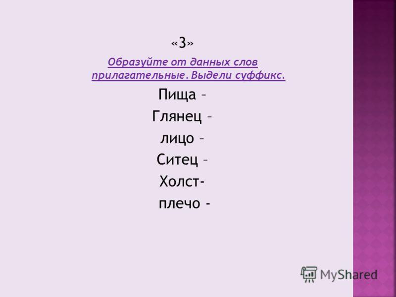 «3» Образуйте от данных слов прилагательные. Выдели суффикс. Пища – Глянец – лицо – Ситец – Холст- плечо -