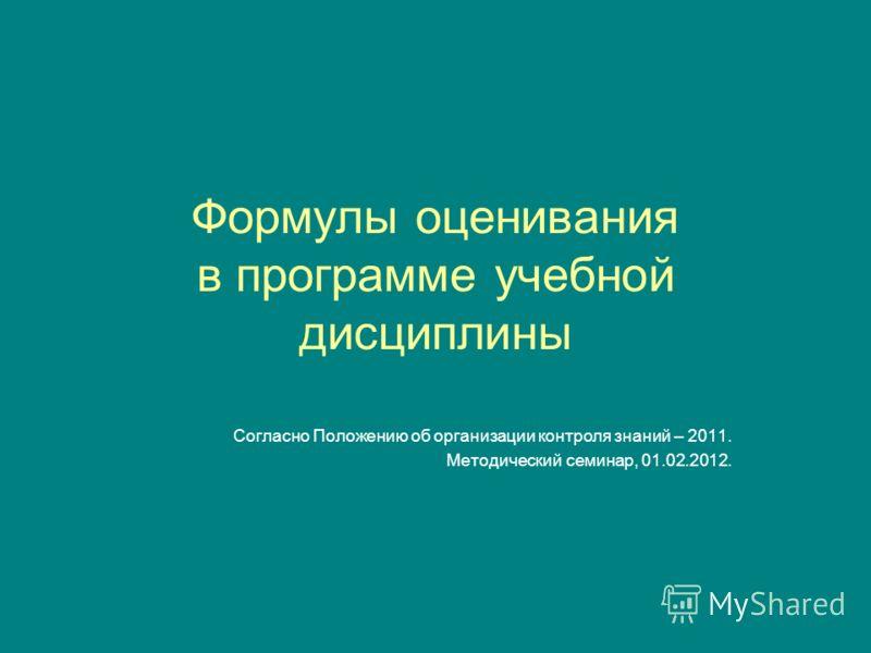 Формулы оценивания в программе учебной дисциплины Согласно Положению об организации контроля знаний – 2011. Методический семинар, 01.02.2012.