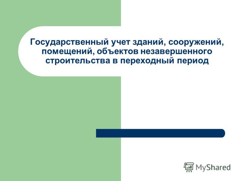 Государственный учет зданий, сооружений, помещений, объектов незавершенного строительства в переходный период