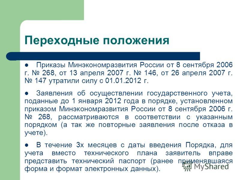 Переходные положения Приказы Минэкономразвития России от 8 сентября 2006 г. 268, от 13 апреля 2007 г. 146, от 26 апреля 2007 г. 147 утратили силу с 01.01.2012 г. Заявления об осуществлении государственного учета, поданные до 1 января 2012 года в поря