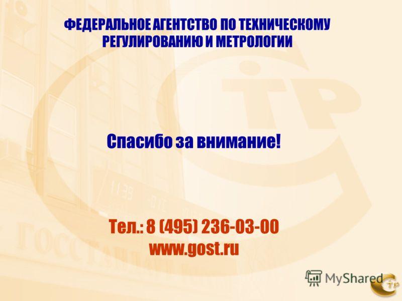 ФЕДЕРАЛЬНОЕ АГЕНТСТВО ПО ТЕХНИЧЕСКОМУ РЕГУЛИРОВАНИЮ И МЕТРОЛОГИИ Спасибо за внимание! Тел.: 8 (495) 236-03-00 www.gost.ru