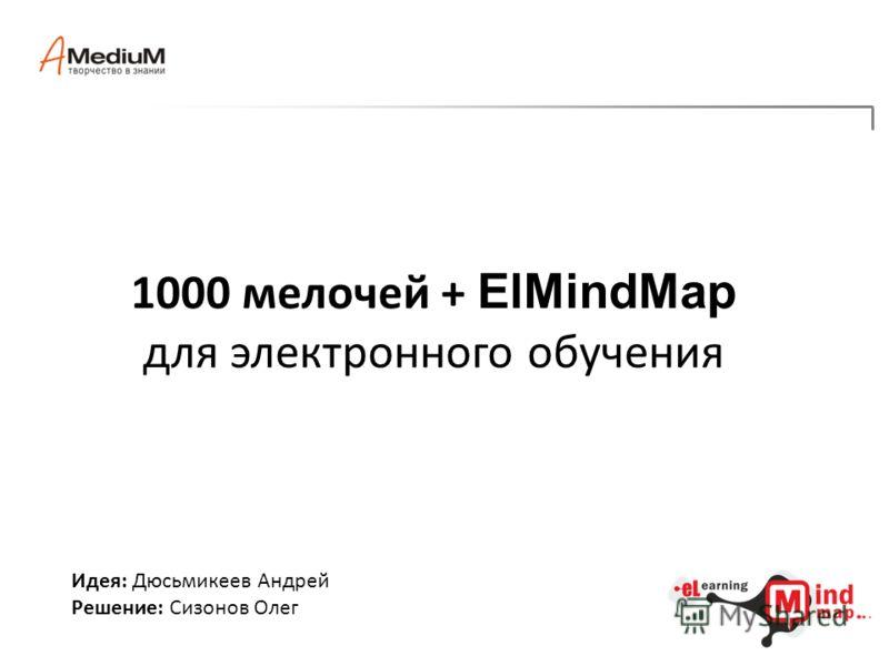 1000 мелочей + ElMindMap для электронного обучения Идея: Дюсьмикеев Андрей Решение: Сизонов Олег