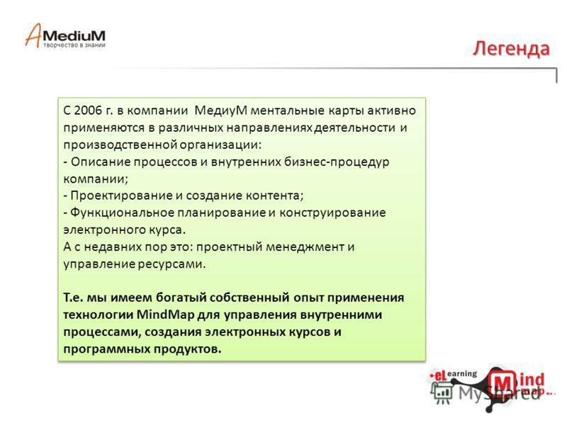 Легенда С 2006 г. в компании МедиуМ ментальные карты активно применяются в различных направлениях деятельности и производственной организации: - Описание процессов и внутренних бизнес-процедур компании; - Проектирование и создание контента; - Функцио