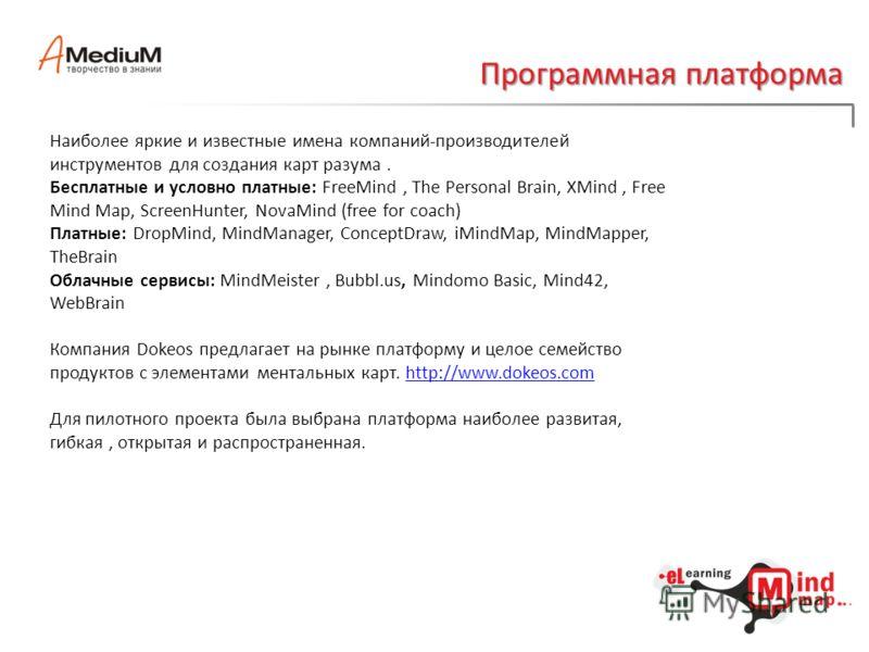 Программная платформа Наиболее яркие и известные имена компаний-производителей инструментов для создания карт разума. Бесплатные и условно платные: FreeMind, The Personal Brain, XMind, Free Mind Map, ScreenHunter, NovaMind (free for coach) Платные: D