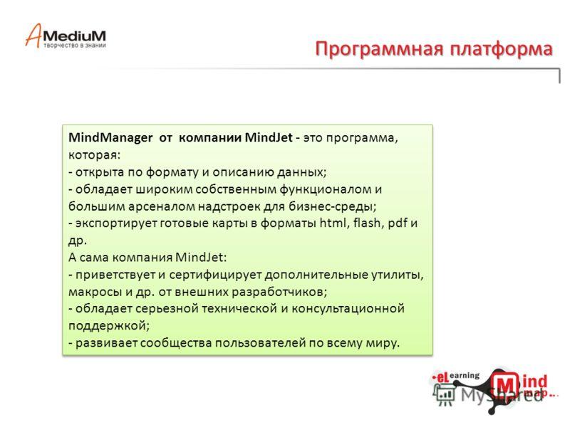 Программная платформа MindManager от компании MindJet - это программа, которая: - открыта по формату и описанию данных; - обладает широким собственным функционалом и большим арсеналом надстроек для бизнес-среды; - экспортирует готовые карты в форматы