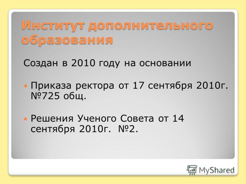 Институт дополнительного образования Создан в 2010 году на основании Приказа ректора от 17 сентября 2010 г. 725 общ. Решения Ученого Совета от 14 сентября 2010 г. 2.