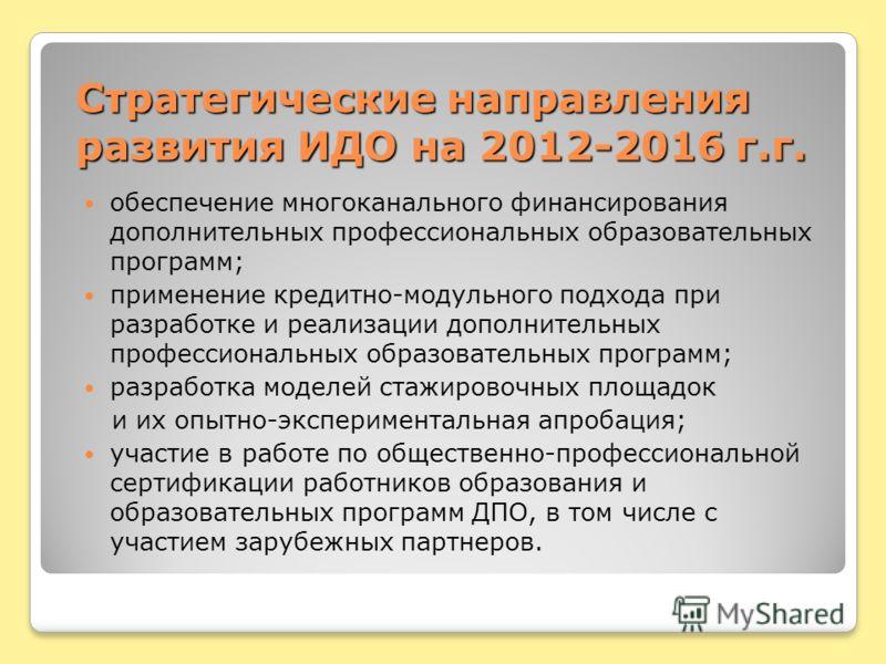 Стратегические направления развития ИДО на 2012-2016 г.г. обеспечение многоканального финансирования дополнительных профессиональных образовательных программ; применение кредитно-модульного подхода при разработке и реализации дополнительных профессио