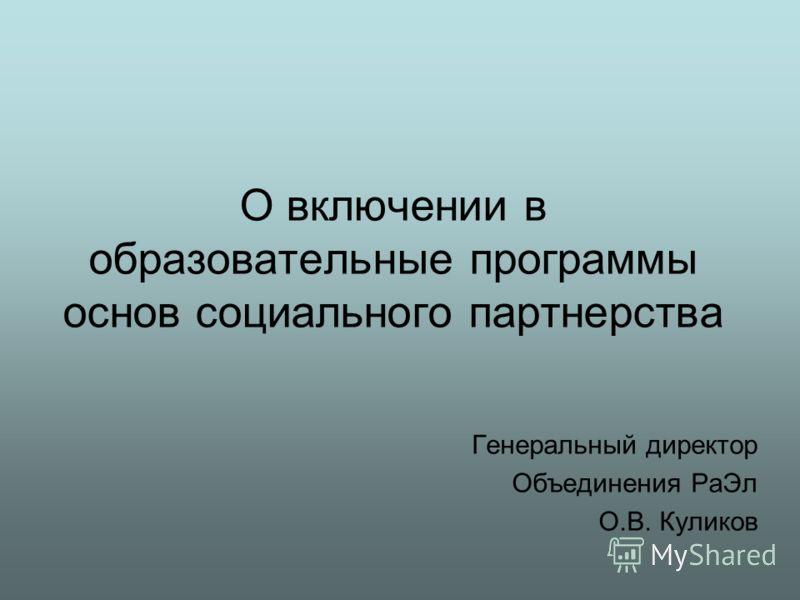 О включении в образовательные программы основ социального партнерства Генеральный директор Объединения Ра Эл О.В. Куликов