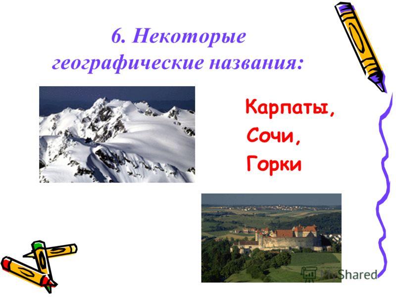 6. Некоторые географические названия: Карпаты, Сочи, Горки