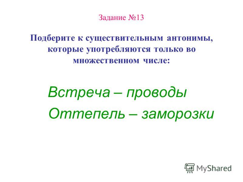 Задание 13 Подберите к существительным антонимы, которые употребляются только во множественном числе: Встреча – проводы Оттепель – заморозки