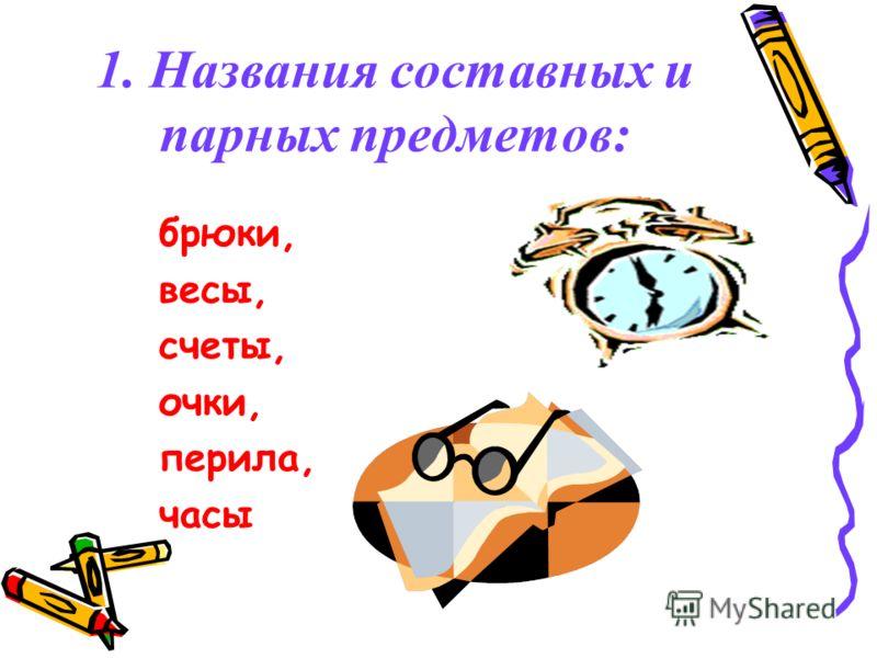 1. Названия составных и парных предметов: брюки, весы, счеты, очки, перила, часы