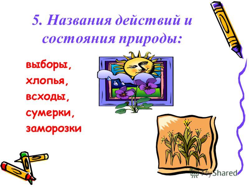 5. Названия действий и состояния природы: выборы, хлопья, всходы, сумерки, заморозки