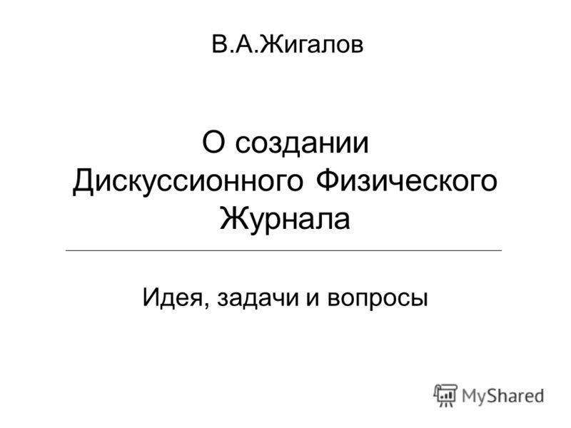 О создании Дискуссионного Физического Журнала Идея, задачи и вопросы В.А.Жигалов