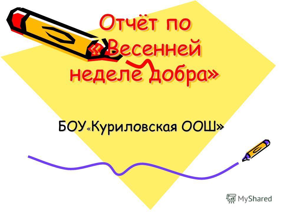 Отчёт по « Весенней неделе добра» БОУ « Куриловская ООШ»