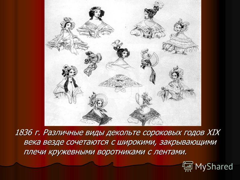 1836 г. Различные виды декольте сороковых годов XIX века везде сочетаются с широкими, закрывающими плечи кружевными воротниками с лентами.