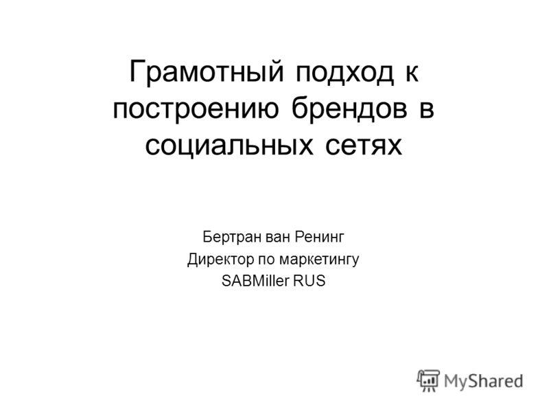 Грамотный подход к построению брендов в социальных сетях Бертран ван Ренинг Директор по маркетингу SABMiller RUS