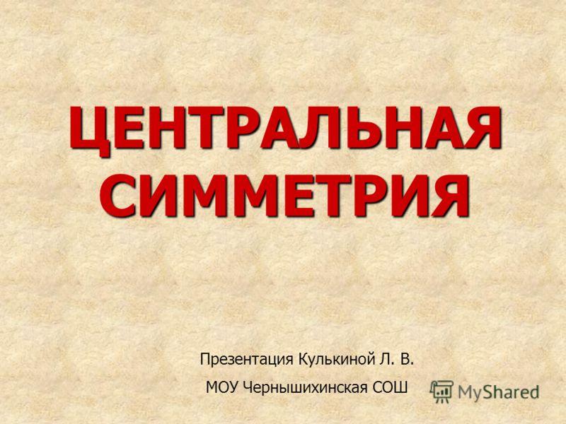 ЦЕНТРАЛЬНАЯ СИММЕТРИЯ Презентация Кулькиной Л. В. МОУ Чернышихинская СОШ