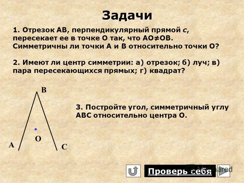 Задачи 1. Отрезок АВ, перпендикулярный прямой с, пересекает ее в точке О так, что АООВ. Симметричны ли точки А и В относительно точки О? 2. Имеют ли центр симметрии: а) отрезок; б) луч; в) пара пересекающихся прямых; г) квадрат? А В С О 3. Постройте